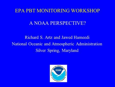 EPA PBT MONITORING WORKSHOP A NOAA PERSPECTIVE? Richard S. Artz and Jawed Hameedi National Oceanic and Atmospheric Administration Silver Spring, Maryland.