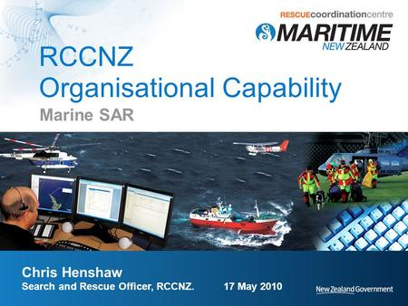 RCCNZ Organisational Capability Marine SAR Chris Henshaw Search and Rescue Officer, RCCNZ. 17 May 2010.