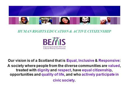 HUMAN RIGHTS EDUCATION & ACTIVE CITIZENSHIP Our vision is of a Scotland that is Equal, Inclusive & Responsive: A society where people from the diverse.