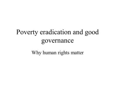 Poverty eradication and good governance Why human rights matter.