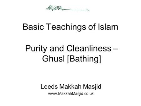 Basic Teachings of Islam Leeds Makkah Masjid www.MakkahMasjid.co.uk Purity and Cleanliness – Ghusl [Bathing]
