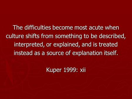 The difficulties become most acute when culture shifts from something to be described, interpreted, or explained, and is treated instead as a source of.
