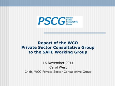 Report of the WCO Private Sector Consultative Group to the SAFE Working Group 16 November 2011 Carol West Chair, WCO Private Sector Consultative Group.