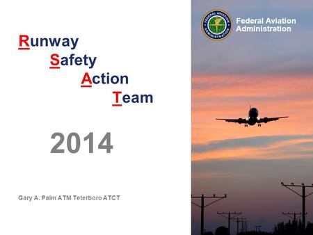 Federal Aviation Administration Runway Safety Action Team 2014 Gary A. Palm ATM Teterboro ATCT.