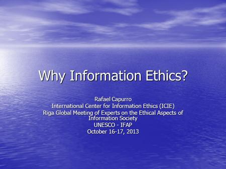 Why Information Ethics? Rafael Capurro International Center for Information Ethics (ICIE) Riga Global Meeting of Experts on the Ethical Aspects of Information.