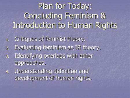 Plan for Today: Concluding Feminism & Introduction to Human Rights 1. Critiques of feminist theory. 2. Evaluating feminism as IR theory. 3. Identifying.