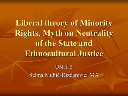 Liberal theory of Minority Rights, Myth on Neutrality of the State and Ethnocultural Justice UNIT 3 Selma Muhić-Dizdarević, MA.