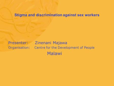 Stigma and discrimination against sex workers Presenter: Zinenani Majawa Organisation: Centre for the Development of People Malawi.