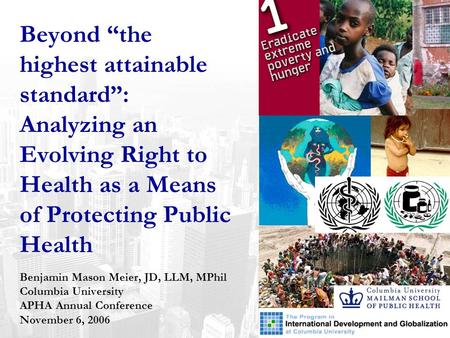 "Beyond ""the highest attainable standard"": Analyzing an Evolving Right to Health as a Means of Protecting Public Health Benjamin Mason Meier, JD, LLM, MPhil."