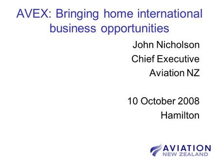 AVEX: Bringing home international business opportunities John Nicholson Chief Executive Aviation NZ 10 October 2008 Hamilton.