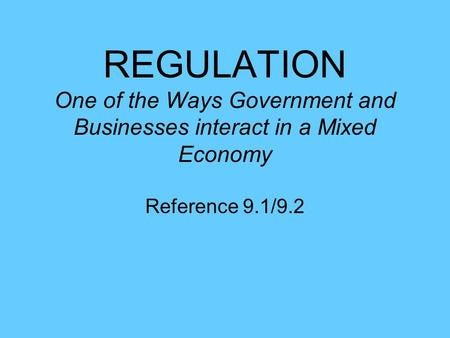 REGULATION One of the Ways Government and Businesses interact in a Mixed Economy Reference 9.1/9.2.