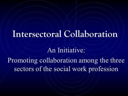 Intersectoral Collaboration An Initiative: Promoting collaboration among the three sectors of the social work profession.