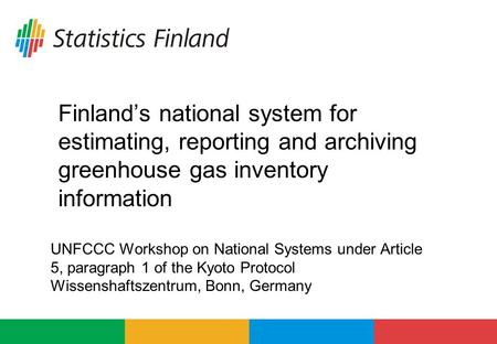 Finland's national system for estimating, reporting and archiving greenhouse gas inventory information UNFCCC Workshop on National Systems under Article.