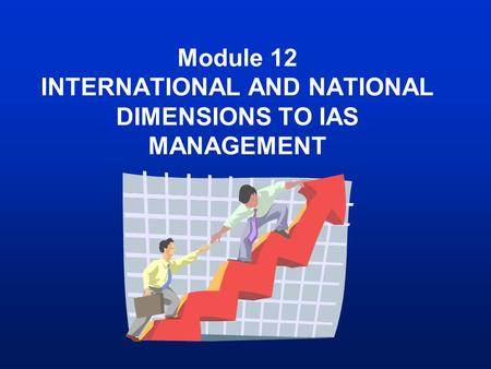 Module 12 INTERNATIONAL AND NATIONAL DIMENSIONS TO IAS MANAGEMENT.