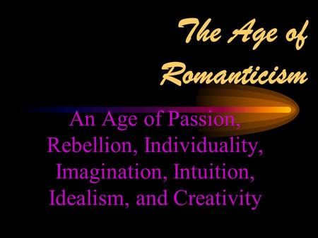 The Age of Romanticism An Age of Passion, Rebellion, Individuality, Imagination, Intuition, Idealism, and Creativity.