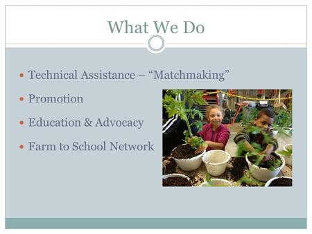 "What We Do Technical Assistance – ""Matchmaking"" Promotion Education & Advocacy Farm to School Network."