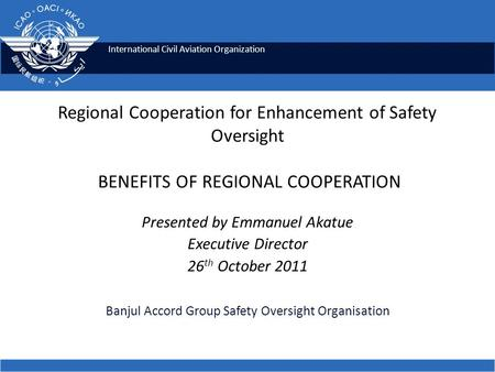 International Civil Aviation Organization Regional Cooperation for Enhancement of Safety Oversight BENEFITS OF REGIONAL COOPERATION Presented by Emmanuel.
