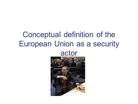 Conceptual definition of the European Union as a security actor.