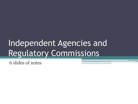Independent Agencies and Regulatory Commissions 6 slides of notes.