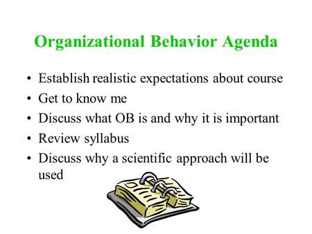 Organizational Behavior Agenda Establish realistic expectations about course Get to know me Discuss what OB is and why it is important Review syllabus.