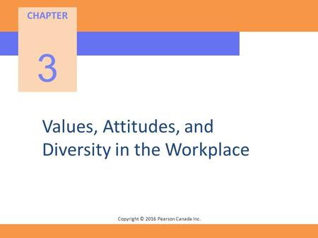 Copyright © 2016 Pearson Canada Inc. CHAPTER 3 Values, Attitudes, and Diversity in the Workplace.