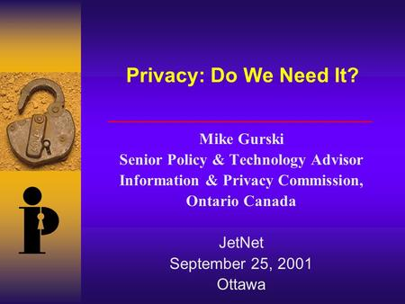 Privacy: Do We Need It? Mike Gurski Senior Policy & Technology Advisor Information & Privacy Commission, Ontario Canada JetNet September 25, 2001 Ottawa.