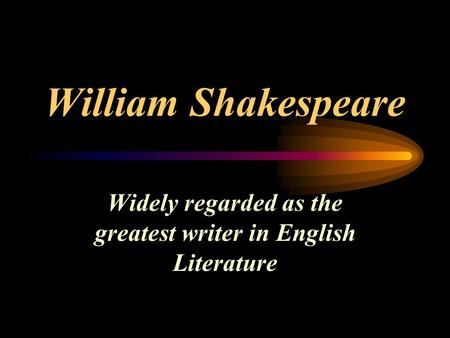 William Shakespeare Widely regarded as the greatest writer in English Literature.
