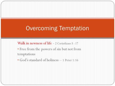 Walk in newness of life - 2 Corinthians 5 : 17 Free from the powers of sin but not from temptations God's standard of holiness – 1 Peter 1:16 Overcoming.