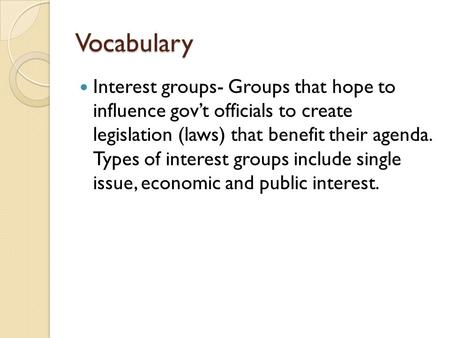Vocabulary Interest groups- Groups that hope to influence gov't officials to create legislation (laws) that benefit their agenda. Types of interest groups.