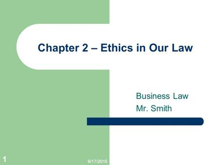 9/17/2015 1 Chapter 2 – Ethics in Our Law Business Law Mr. Smith.
