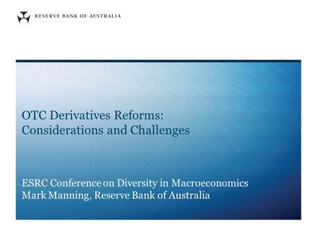 OTC Derivatives Reforms: Considerations and Challenges ESRC Conference on Diversity in Macroeconomics Mark Manning, Reserve Bank of Australia.