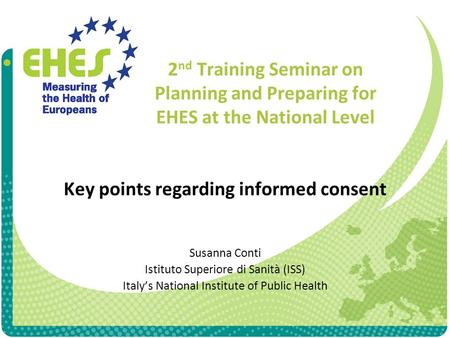 2 nd Training Seminar on Planning and Preparing for EHES at the National Level Key points regarding informed consent Susanna Conti Istituto Superiore di.