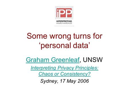 Some wrong turns for 'personal data' Graham GreenleafGraham Greenleaf, UNSW Interpreting Privacy Principles: Chaos or Consistency? Sydney, 17 May 2006.