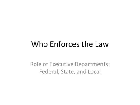 Who Enforces the Law Role of Executive Departments: Federal, State, and Local.