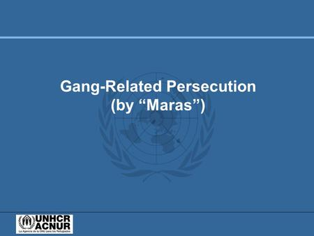 "Gang-Related Persecution (by ""Maras""). Objectives of the Presentation: (1) To describe the criteria for refugee recognition (under Article 1 of the 1951."