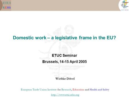 Domestic work – a legislative frame in the EU? ETUC Seminar Brussels, 14-15 April 2005 Wiebke Düvel European Trade Union Institute for Research, Education.
