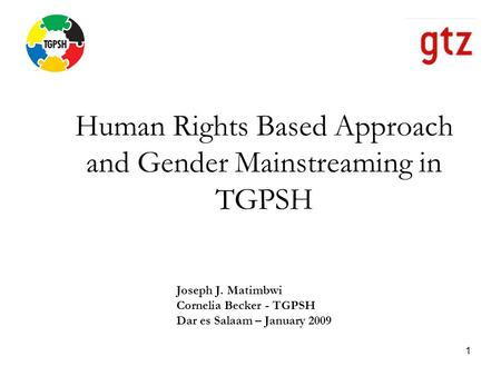 1 Human Rights Based Approach and Gender Mainstreaming in TGPSH Joseph J. Matimbwi Cornelia Becker - TGPSH Dar es Salaam – January 2009.