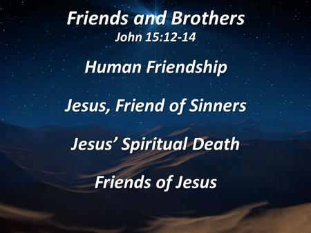 Friends and Brothers John 15:12-14 Human Friendship Jesus, Friend of Sinners Jesus' Spiritual Death Friends of Jesus.