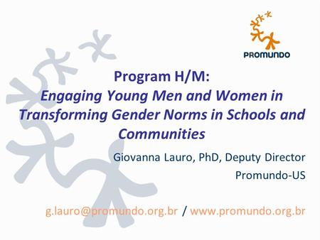 Program H/M: Engaging Young Men and Women in Transforming Gender Norms in Schools and Communities Giovanna Lauro, PhD, Deputy Director Promundo-US