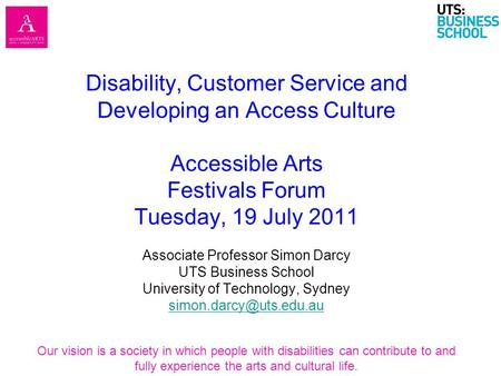 Disability, Customer Service <strong>and</strong> Developing an Access <strong>Culture</strong> Accessible Arts <strong>Festivals</strong> Forum Tuesday, 19 July 2011 Associate Professor Simon Darcy UTS.