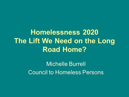 Homelessness 2020 The Lift We Need on the Long Road Home? Michelle Burrell Council to Homeless Persons.