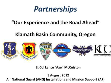 "Partnerships ""Our Experience and the Road Ahead"" Klamath Basin Community, Oregon Lt Col Lance ""Axe"" McCuiston 5 August 2012 Air National Guard (ANG) Installations."
