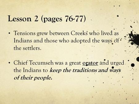 Lesson 2 (pages 76-77) Tensions grew between Creeks who lived as Indians and those who adopted the ways of the settlers. Chief Tecumseh was a great orator.