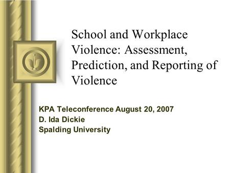 School and Workplace Violence: Assessment, Prediction, and Reporting of Violence KPA Teleconference August 20, 2007 D. Ida Dickie Spalding University.