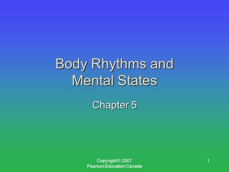 Copyright © 2007 Pearson Education Canada 1 Body Rhythms and Mental States Chapter 5.