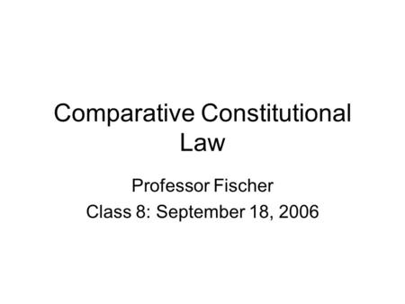 Comparative Constitutional Law Professor Fischer Class 8: September 18, 2006.