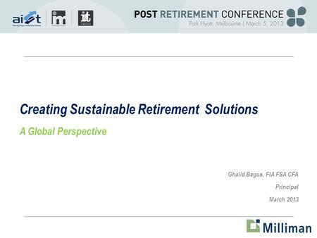 Creating Sustainable Retirement Solutions A Global Perspective Ghalid Bagus, FIA FSA CFA Principal March 2013.
