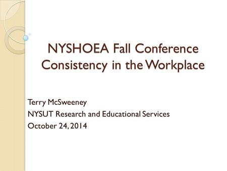 NYSHOEA Fall Conference Consistency in the Workplace Terry McSweeney NYSUT Research and Educational Services October 24, 2014.