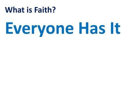 What is Faith? Everyone Has It. What is Faith? Hebrews Chapter 11 Verse 1 Now faith is confidence in what we hope for and assurance about what we do not.