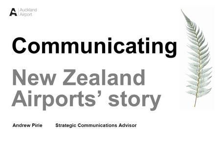 1 Communicating New Zealand Airports' story Andrew Pirie Strategic Communications Advisor.